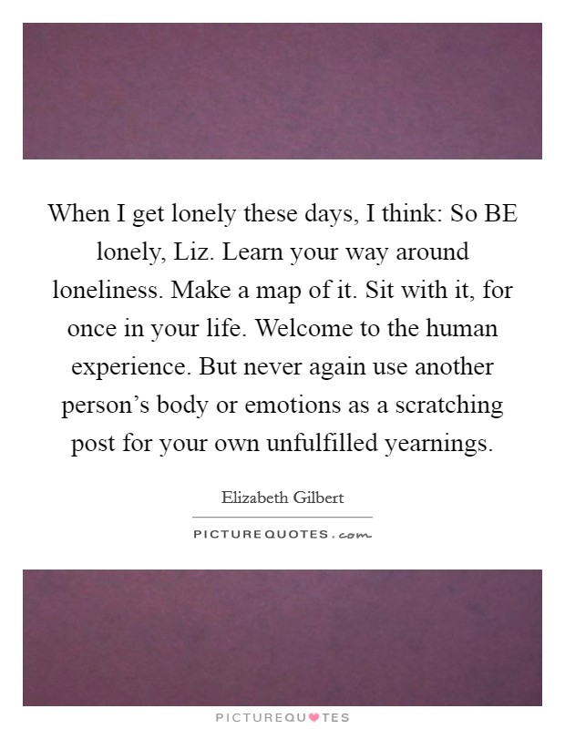 When I get lonely these days, I think: So BE lonely, Liz. Learn your way around loneliness. Make a map of it. Sit with it, for once in your life. Welcome to the human experience. But never again use another person's body or emotions as a scratching post for your own unfulfilled yearnings Picture Quote #1