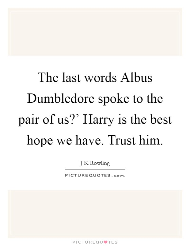 The last words Albus Dumbledore spoke to the pair of us?' Harry is the best hope we have. Trust him Picture Quote #1