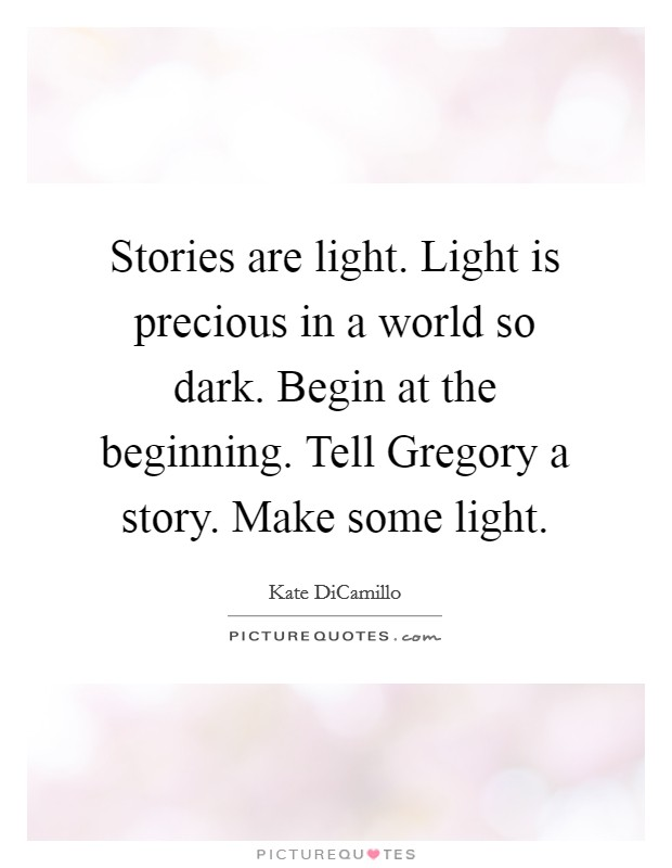 Stories are light. Light is precious in a world so dark. Begin at the beginning. Tell Gregory a story. Make some light Picture Quote #1