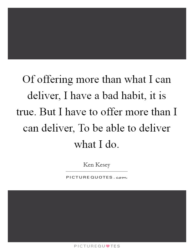 Of offering more than what I can deliver, I have a bad habit, it is true. But I have to offer more than I can deliver, To be able to deliver what I do Picture Quote #1