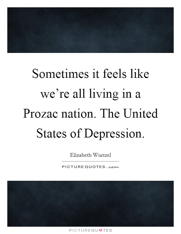 Sometimes it feels like we're all living in a Prozac nation. The United States of Depression Picture Quote #1