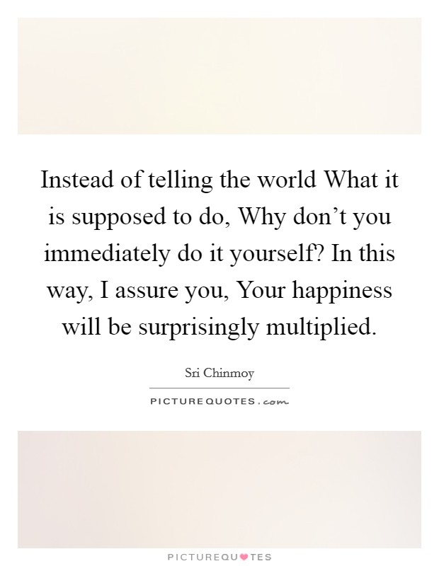 Instead of telling the world What it is supposed to do, Why don't you immediately do it yourself? In this way, I assure you, Your happiness will be surprisingly multiplied Picture Quote #1