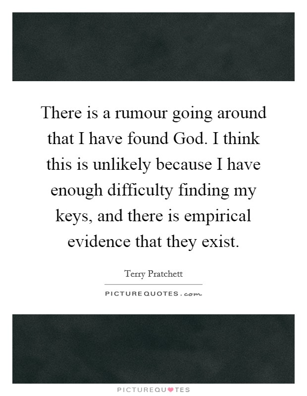 There is a rumour going around that I have found God. I think this is unlikely because I have enough difficulty finding my keys, and there is empirical evidence that they exist Picture Quote #1