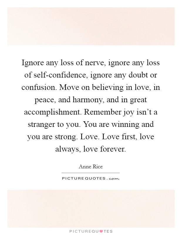 Ignore any loss of nerve, ignore any loss of self-confidence, ignore any doubt or confusion. Move on believing in love, in peace, and harmony, and in great accomplishment. Remember joy isn't a stranger to you. You are winning and you are strong. Love. Love first, love always, love forever Picture Quote #1