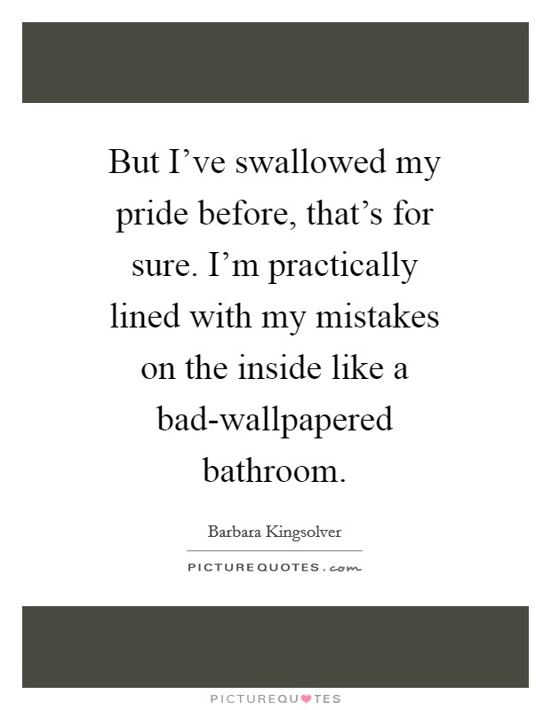 But I've swallowed my pride before, that's for sure. I'm practically lined with my mistakes on the inside like a bad-wallpapered bathroom Picture Quote #1