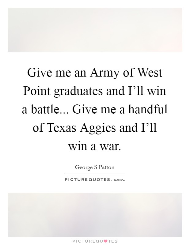 Give me an Army of West Point graduates and I'll win a battle... Give me a handful of Texas Aggies and I'll win a war Picture Quote #1