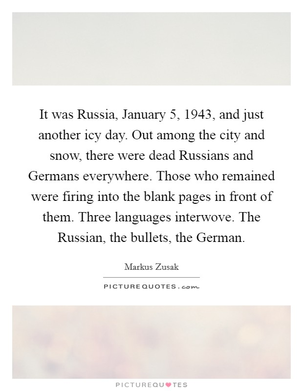 It was Russia, January 5, 1943, and just another icy day. Out among the city and snow, there were dead Russians and Germans everywhere. Those who remained were firing into the blank pages in front of them. Three languages interwove. The Russian, the bullets, the German Picture Quote #1