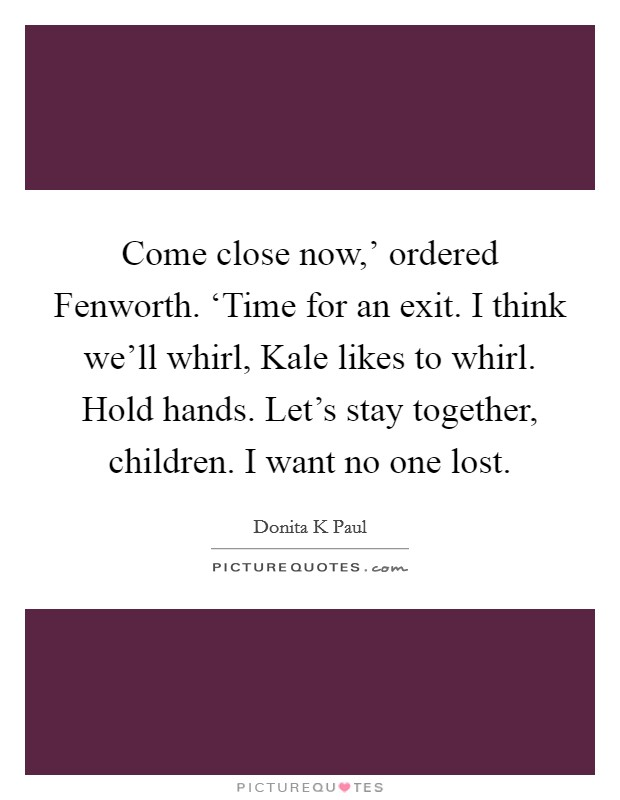 Come close now,' ordered Fenworth. 'Time for an exit. I think we'll whirl, Kale likes to whirl. Hold hands. Let's stay together, children. I want no one lost Picture Quote #1