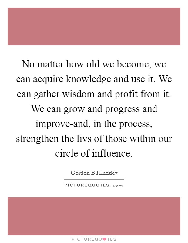 No matter how old we become, we can acquire knowledge and use it. We can gather wisdom and profit from it. We can grow and progress and improve-and, in the process, strengthen the livs of those within our circle of influence Picture Quote #1
