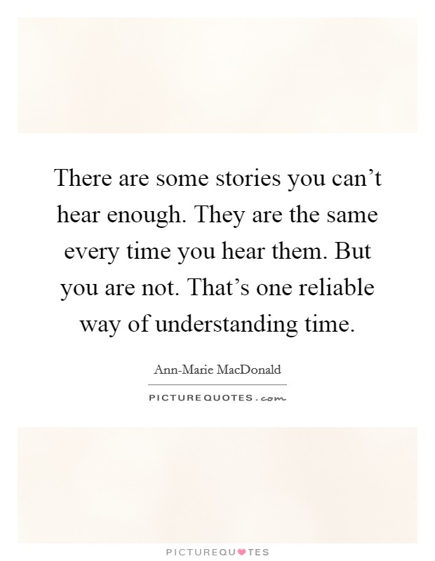 There are some stories you can't hear enough. They are the same every time you hear them. But you are not. That's one reliable way of understanding time Picture Quote #1