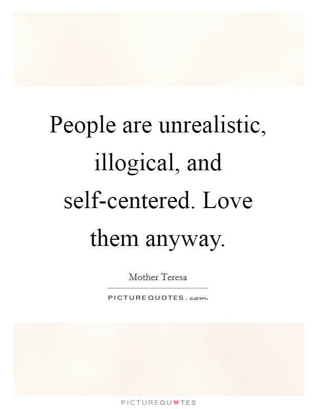 People are unrealistic, illogical, and self-centered. Love them anyway Picture Quote #1