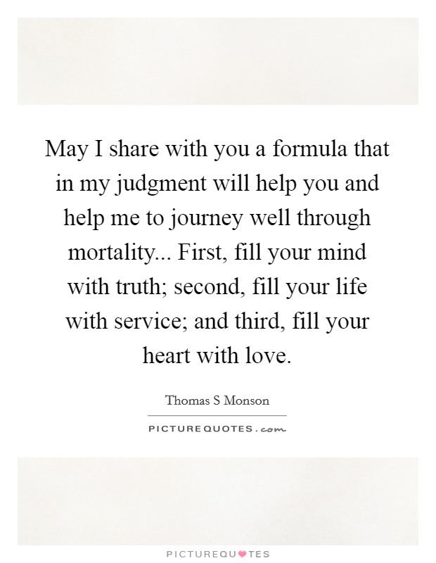 May I share with you a formula that in my judgment will help you and help me to journey well through mortality... First, fill your mind with truth; second, fill your life with service; and third, fill your heart with love Picture Quote #1