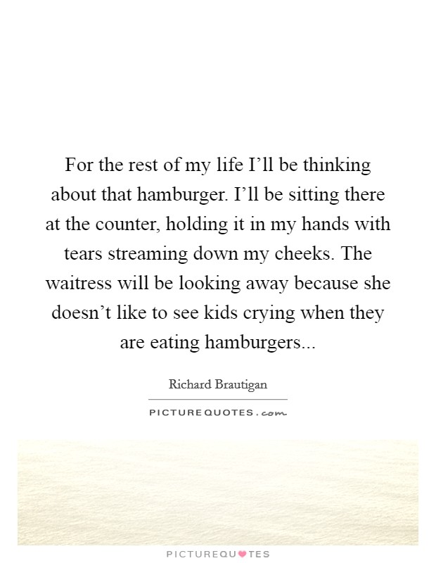 For the rest of my life I'll be thinking about that hamburger. I'll be sitting there at the counter, holding it in my hands with tears streaming down my cheeks. The waitress will be looking away because she doesn't like to see kids crying when they are eating hamburgers Picture Quote #1