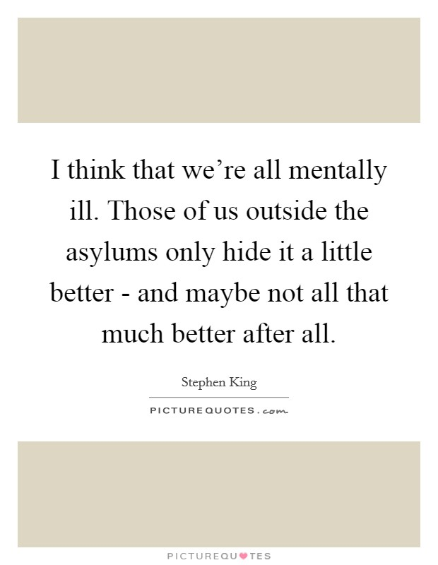 I think that we're all mentally ill. Those of us outside the asylums only hide it a little better - and maybe not all that much better after all Picture Quote #1