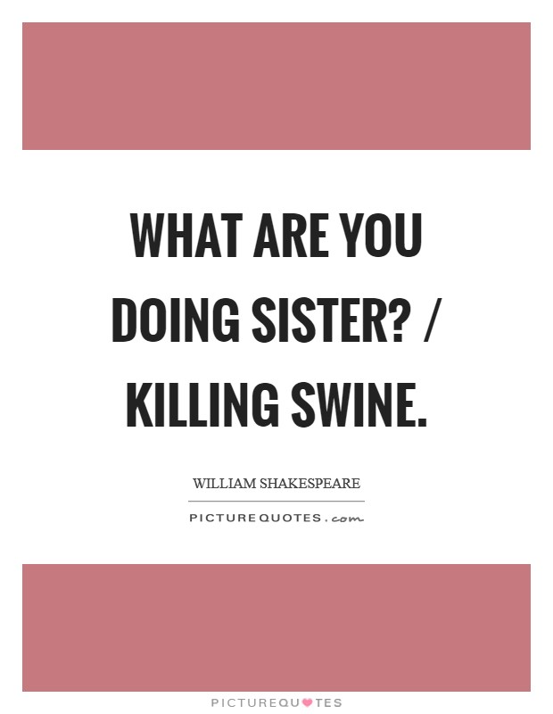 What are you doing sister? / Killing swine Picture Quote #1
