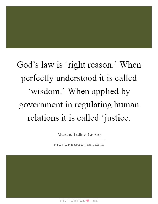 God's law is 'right reason.' When perfectly understood it is called 'wisdom.' When applied by government in regulating human relations it is called 'justice Picture Quote #1
