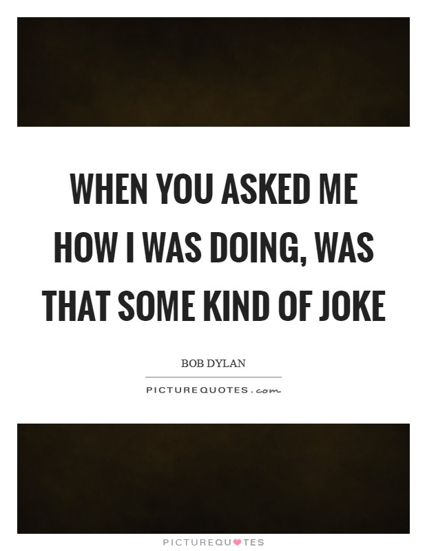 When you asked me how I was doing, was that some kind of joke Picture Quote #1