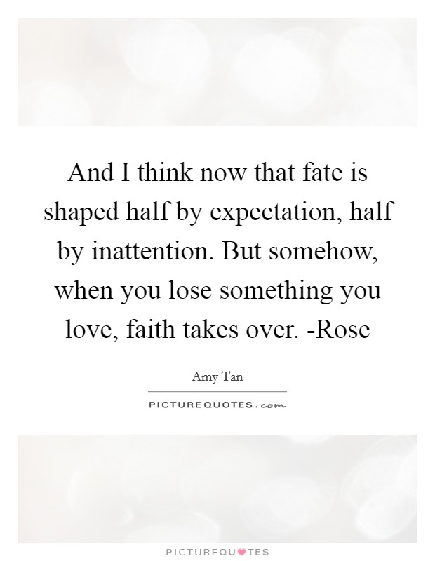 And I think now that fate is shaped half by expectation, half by inattention. But somehow, when you lose something you love, faith takes over. -Rose Picture Quote #1