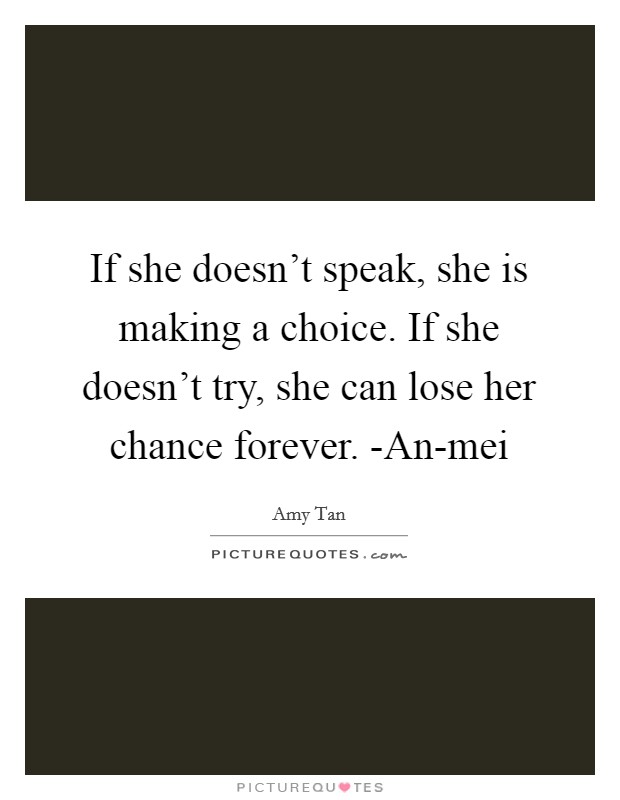 If she doesn't speak, she is making a choice. If she doesn't try, she can lose her chance forever. -An-mei Picture Quote #1