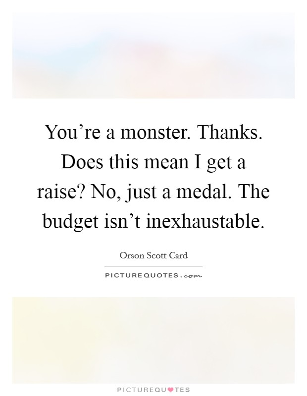 You're a monster. Thanks. Does this mean I get a raise? No, just a medal. The budget isn't inexhaustable Picture Quote #1