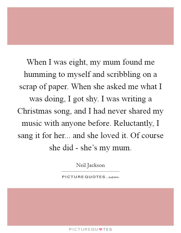 When I was eight, my mum found me humming to myself and scribbling on a scrap of paper. When she asked me what I was doing, I got shy. I was writing a Christmas song, and I had never shared my music with anyone before. Reluctantly, I sang it for her... and she loved it. Of course she did - she's my mum Picture Quote #1