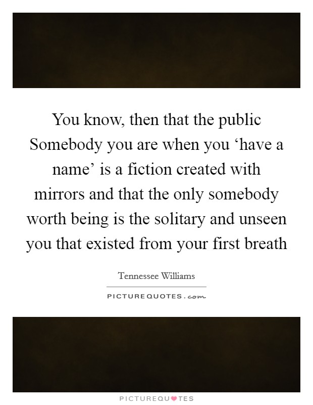 You know, then that the public Somebody you are when you 'have a name' is a fiction created with mirrors and that the only somebody worth being is the solitary and unseen you that existed from your first breath Picture Quote #1