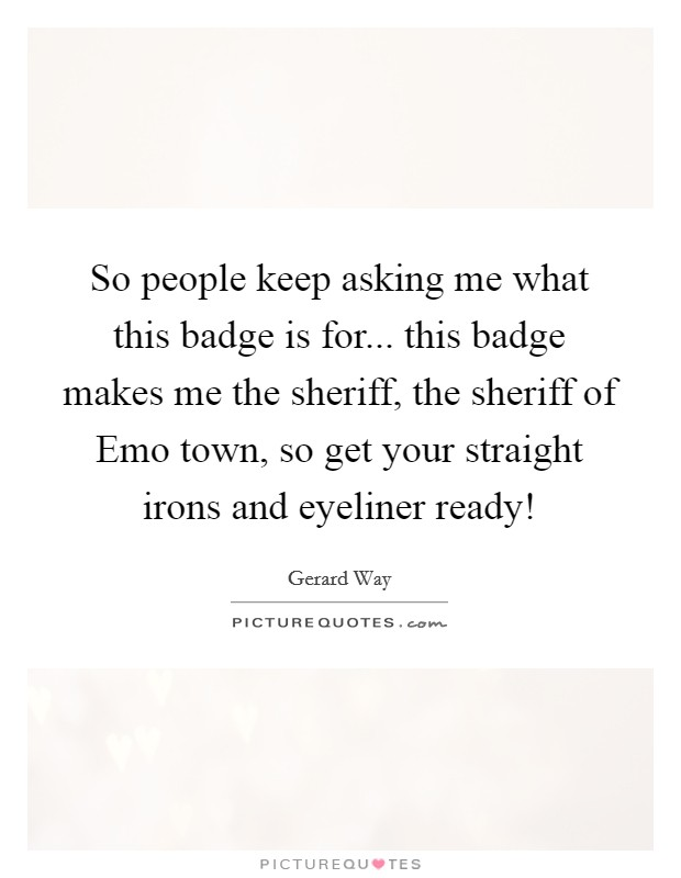 So people keep asking me what this badge is for... this badge makes me the sheriff, the sheriff of Emo town, so get your straight irons and eyeliner ready! Picture Quote #1