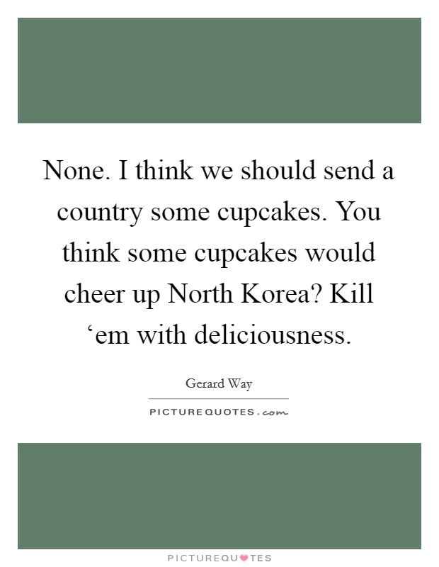 None. I think we should send a country some cupcakes. You think some cupcakes would cheer up North Korea? Kill 'em with deliciousness Picture Quote #1