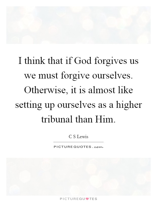 I think that if God forgives us we must forgive ourselves. Otherwise, it is almost like setting up ourselves as a higher tribunal than Him Picture Quote #1