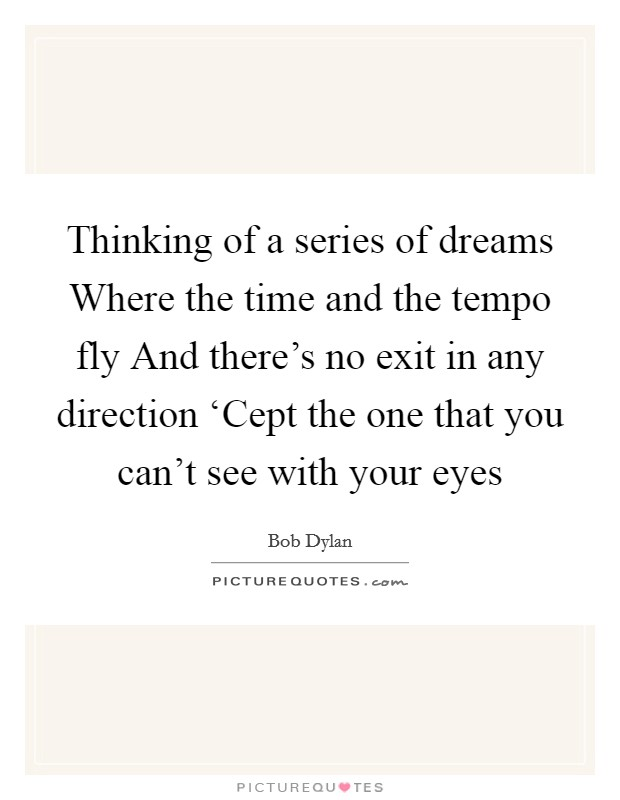 Thinking of a series of dreams Where the time and the tempo fly And there's no exit in any direction 'Cept the one that you can't see with your eyes Picture Quote #1