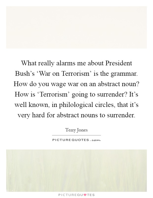 What really alarms me about President Bush's 'War on Terrorism' is the grammar. How do you wage war on an abstract noun? How is 'Terrorism' going to surrender? It's well known, in philological circles, that it's very hard for abstract nouns to surrender Picture Quote #1