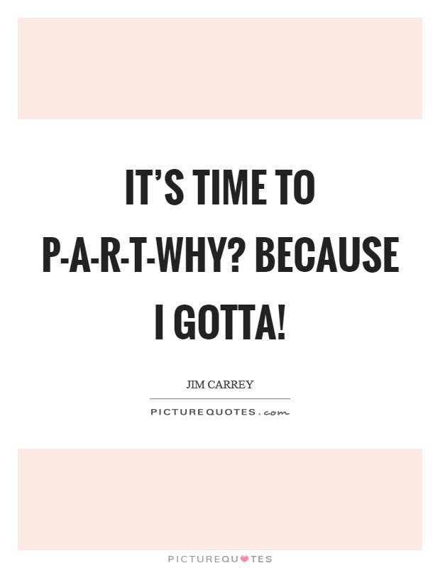It's time to P-A-R-T-Why? Because I gotta! Picture Quote #1
