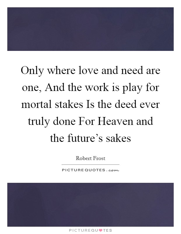 Only where love and need are one, And the work is play for mortal stakes Is the deed ever truly done For Heaven and the future's sakes Picture Quote #1