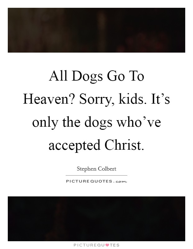 All Dogs Go To Heaven? Sorry, kids. It's only the dogs who've accepted Christ Picture Quote #1