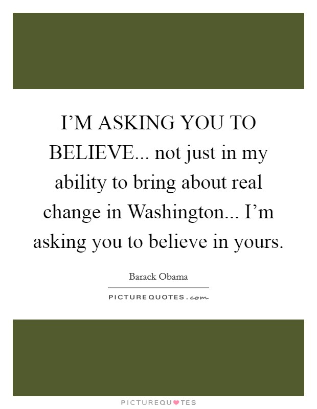 I'M ASKING YOU TO BELIEVE... not just in my ability to bring about real change in Washington... I'm asking you to believe in yours Picture Quote #1