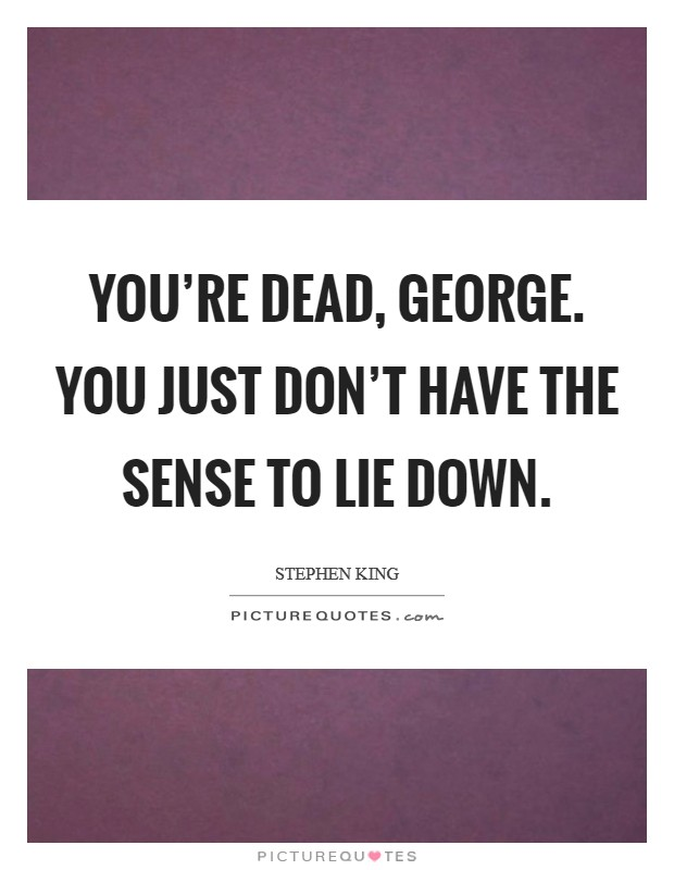 You're dead, George. You just don't have the sense to lie down Picture Quote #1