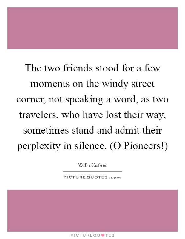 The two friends stood for a few moments on the windy street corner, not speaking a word, as two travelers, who have lost their way, sometimes stand and admit their perplexity in silence. (O Pioneers!) Picture Quote #1
