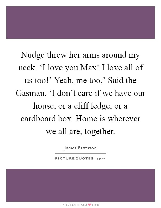 Nudge threw her arms around my neck. 'I love you Max! I love all of us too!' Yeah, me too,' Said the Gasman. 'I don't care if we have our house, or a cliff ledge, or a cardboard box. Home is wherever we all are, together Picture Quote #1