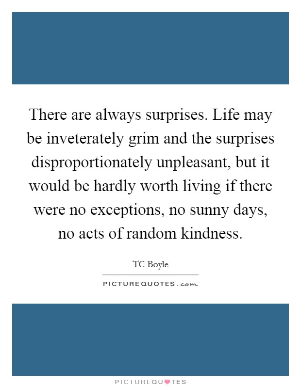 There are always surprises. Life may be inveterately grim and the surprises disproportionately unpleasant, but it would be hardly worth living if there were no exceptions, no sunny days, no acts of random kindness Picture Quote #1