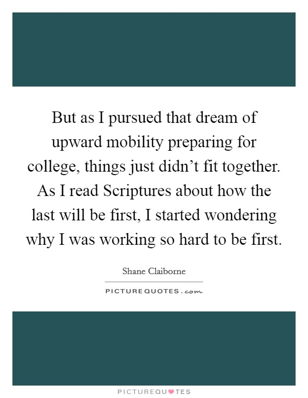 But as I pursued that dream of upward mobility preparing for college, things just didn't fit together. As I read Scriptures about how the last will be first, I started wondering why I was working so hard to be first Picture Quote #1