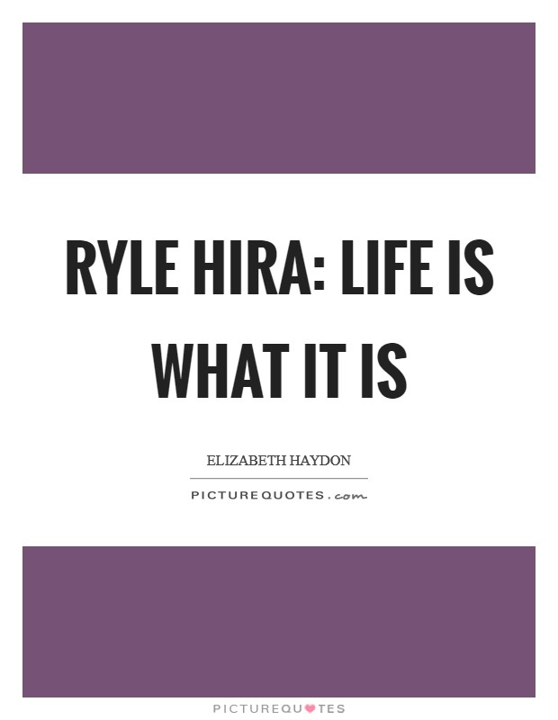 Ryle Hira: Life is what it is Picture Quote #1