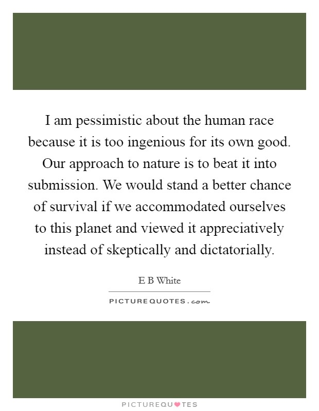 I am pessimistic about the human race because it is too ingenious for its own good. Our approach to nature is to beat it into submission. We would stand a better chance of survival if we accommodated ourselves to this planet and viewed it appreciatively instead of skeptically and dictatorially Picture Quote #1