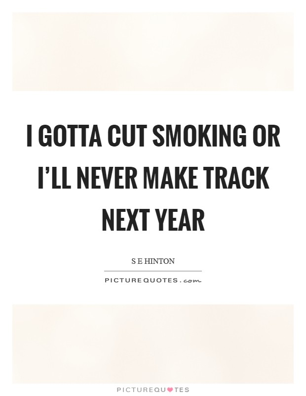 I gotta cut smoking or I'll never make track next year Picture Quote #1