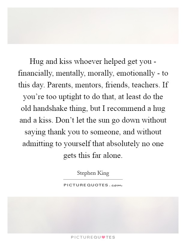 Hug and kiss whoever helped get you - financially, mentally, morally, emotionally - to this day. Parents, mentors, friends, teachers. If you're too uptight to do that, at least do the old handshake thing, but I recommend a hug and a kiss. Don't let the sun go down without saying thank you to someone, and without admitting to yourself that absolutely no one gets this far alone Picture Quote #1