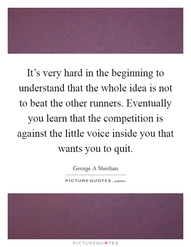It's very hard in the beginning to understand that the whole idea is not to beat the other runners. Eventually you learn that the competition is against the little voice inside you that wants you to quit Picture Quote #1