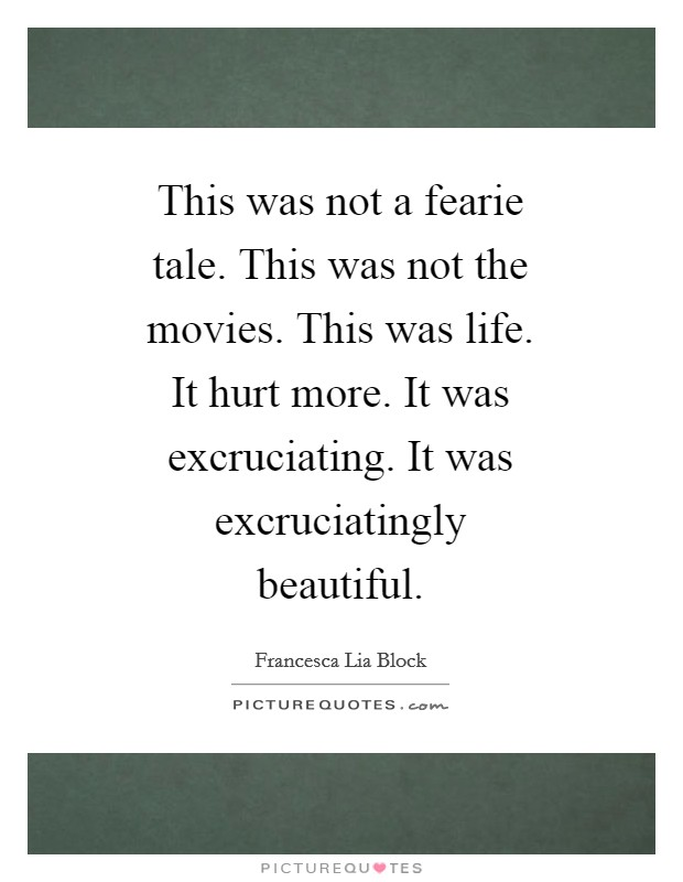 This was not a fearie tale. This was not the movies. This was life. It hurt more. It was excruciating. It was excruciatingly beautiful Picture Quote #1