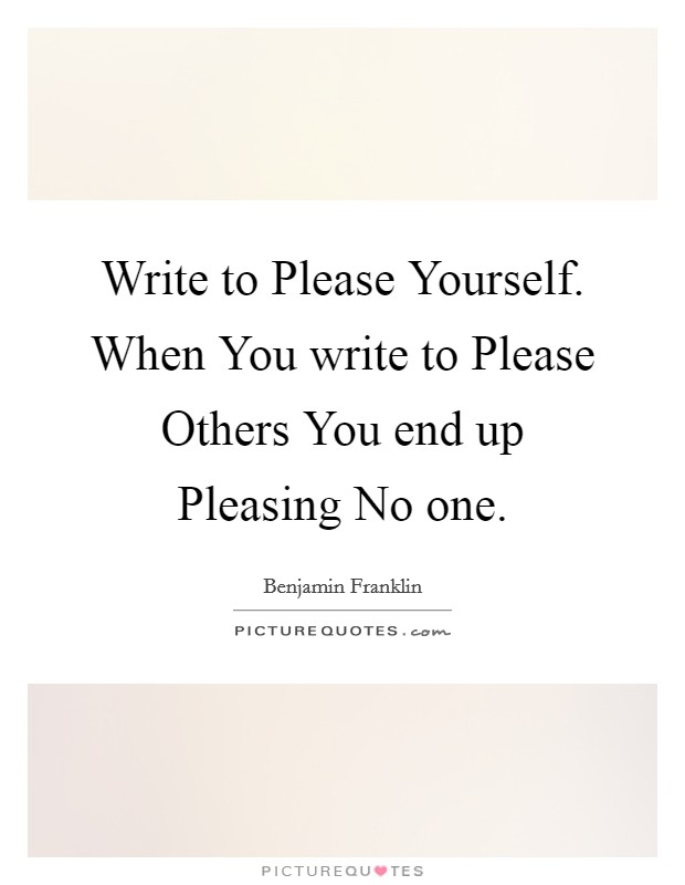 Write to Please Yourself. When You write to Please Others You end up Pleasing No one Picture Quote #1
