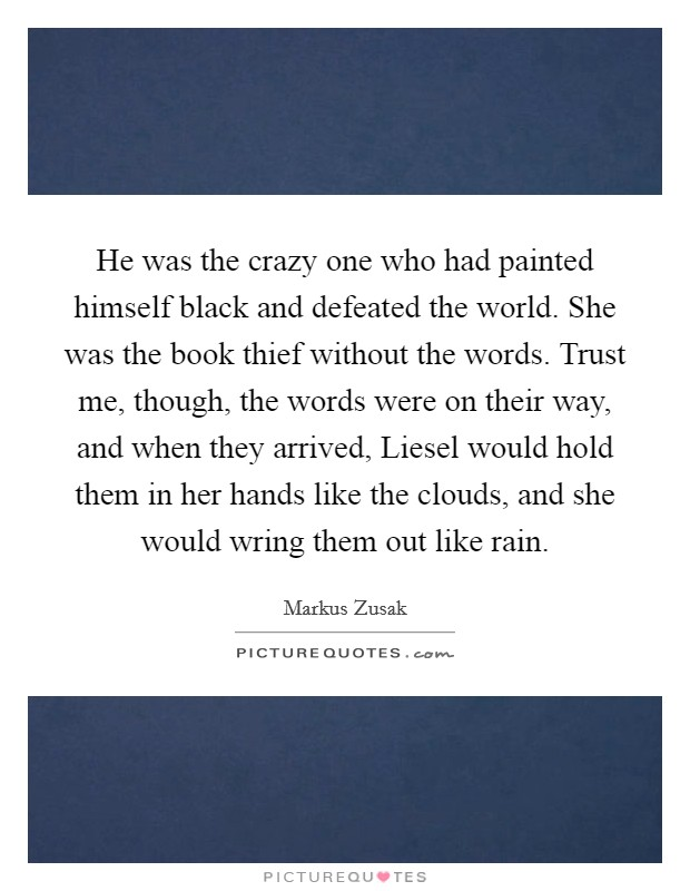 He was the crazy one who had painted himself black and defeated the world. She was the book thief without the words. Trust me, though, the words were on their way, and when they arrived, Liesel would hold them in her hands like the clouds, and she would wring them out like rain Picture Quote #1