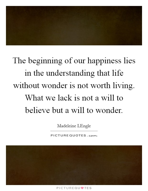 The beginning of our happiness lies in the understanding that life without wonder is not worth living. What we lack is not a will to believe but a will to wonder Picture Quote #1
