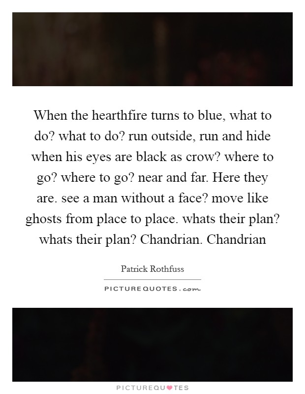 When the hearthfire turns to blue, what to do? what to do? run outside, run and hide when his eyes are black as crow? where to go? where to go? near and far. Here they are. see a man without a face? move like ghosts from place to place. whats their plan? whats their plan? Chandrian. Chandrian Picture Quote #1